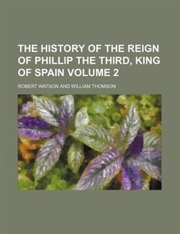 Book The History Of The Reign Of Phillip The Third, King Of Spain Volume 2 by Robert Watson