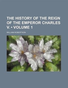 Book The History Of The Reign Of The Emperor Charles V. (volume 1) by William Robertson
