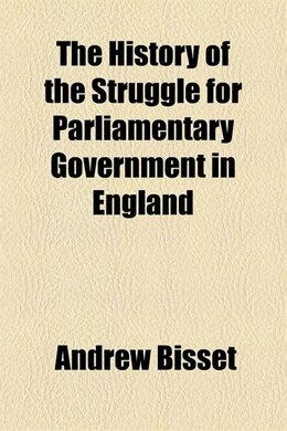Book The History Of The Struggle For Parliamentary Government In England Volume 1 by Andrew Bisset