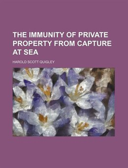 Book The Immunity Of Private Property From Capture At Sea (volume 9, No. 2) by Harold Scott Quigley