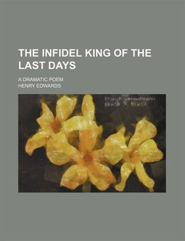 Book The Infidel King Of The Last Days; A Dramatic Poem: a dramatic poem by Henry Edwards