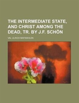 Book The intermediate state, and Christ among the dead, tr. by J.F. Schön by Val Ulrich Maywahlen