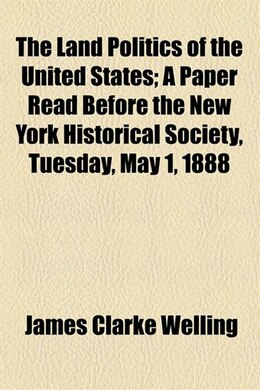 Book The land politics of the United States by James Clarke Welling