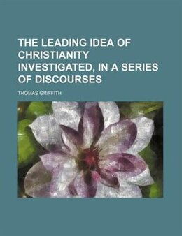 Book The leading idea of Christianity investigated, in a series of discourses by Thomas Griffith