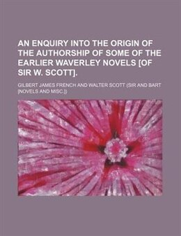 Book An Enquiry Into The Origin Of The Authorship Of Some Of The Earlier Waverley Novels [of Sir W… by Gilbert James French