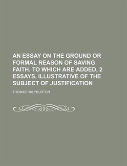 Book An Essay On The Ground Or Formal Reason Of Saving Faith. To Which Are Added, 2 Essays, Illustrative… by Thomas Halyburton