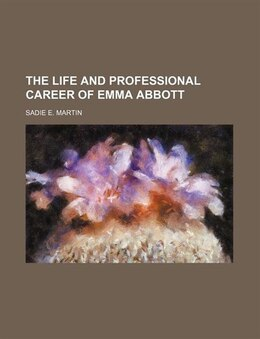 Book The Life And Professional Career Of Emma Abbott by Sadie E. Martin