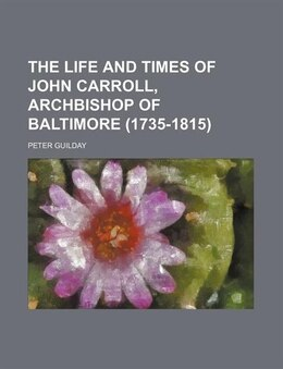 Book The Life And Times Of John Carroll, Archbishop Of Baltimore (1735-1815) (volume 2) by Peter Guilday