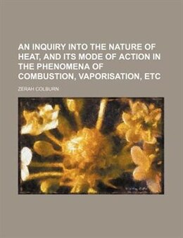Book An Inquiry Into The Nature Of Heat, And Its Mode Of Action In The Phenomena Of Combustion… by Zerah Colburn