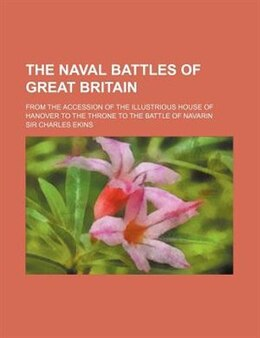 Book The Naval Battles Of Great Britain; From The Accession Of The Illustrious House Of Hanover To The… by Sir Charles Ekins