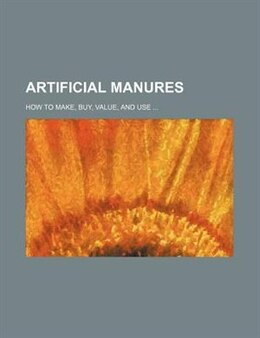 Book Artificial Manures; How To Make, Buy, Value, And Use by Alfred Sibson