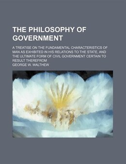 Book The Philosophy Of Government; A Treatise On The Fundamental Characteristics Of Man As Exhibited In… by George W. Walthew