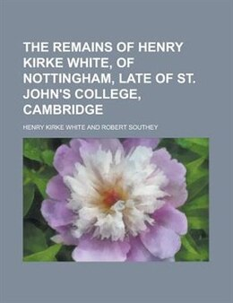 Book The Remains Of Henry Kirke White, Of Nottingham, Late Of St. John's College, Cambridge by Henry Kirke White