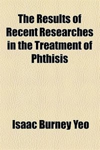 Book The results of recent researches in the treatment of phthisis by Isaac Burney Yeo