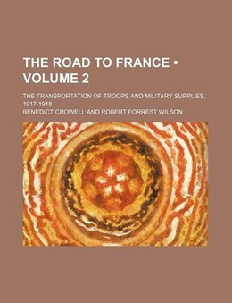 Book The Road To France (volume 2); The Transportation Of Troops And Military Supplies, 1917-1918 by Benedict Crowell