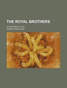 Book The Royal Brothers; An Historical Tale by Agnes Strickland