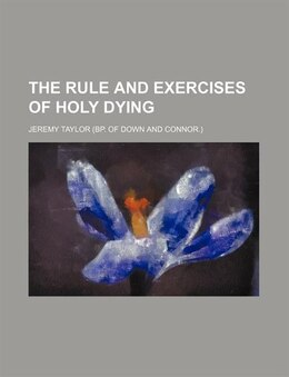 Book The Rule And Exercises Of Holy Dying by Jeremy Taylor