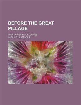 Book Before The Great Pillage; With Other Miscellanies by Augustus Jessopp
