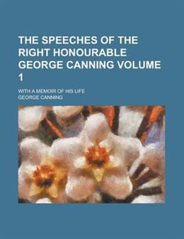 Book The Speeches Of The Right Honourable George Canning; With A Memoir Of His Life Volume 1 by George Canning