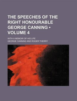 Book The Speeches Of The Right Honourable George Canning (volume 4); With A Memoir Of His Life by George Canning