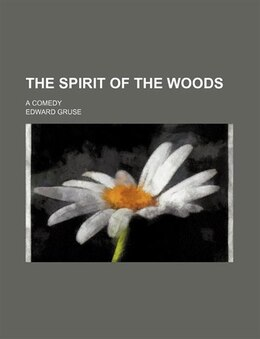Book The Spirit Of The Woods; A Comedy by Edward Gruse