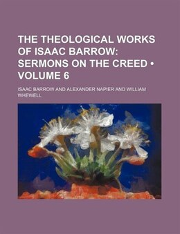 Book The Theological Works Of Isaac Barrow (volume 6); Sermons On The Creed by Isaac Barrow