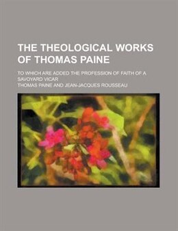 Book The Theological Works Of Thomas Paine; To Which Are Added The Profession Of Faith Of A Savoyard… by Thomas Paine