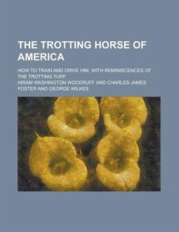Book The Trotting Horse Of America; How To Train And Drive Him, With Reminiscences Of The Trotting Turf by Hiram Washington Woodruff