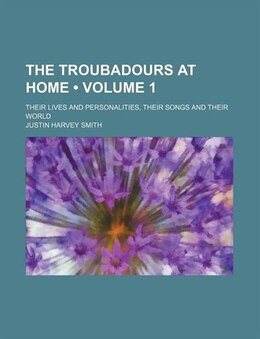 Book The Troubadours At Home (volume 1); Their Lives And Personalities, Their Songs And Their World by Justin Harvey Smith