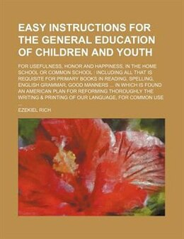 Book Easy Instructions For The General Education Of Children And Youth; For Usefulness, Honor And… by Ezekiel Rich