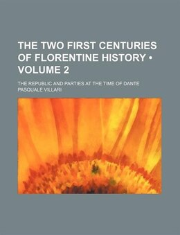 Book The Two First Centuries Of Florentine History (volume 2); The Republic And Parties At The Time Of… by Pasquale Villari
