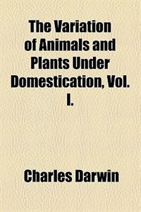 Book The Variation of Animals and Plants Under Domestication, Vol. I. by Charles Darwin