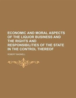 Book Economic And Moral Aspects Of The Liquor Business And The Rights And Responsibilities Of The State… by Robert Bagnell