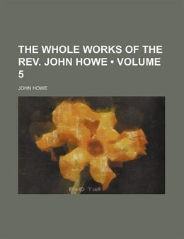 Book The Whole Works Of The Rev. John Howe (volume 5) by John Howe