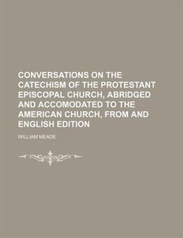 Book Conversations On The Catechism Of The Protestant Episcopal Church, Abridged And Accomodated To The… by William Meade