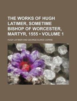 Book The works of Hugh Latimer, sometime Bishop of Worcester, martyr, 1555 by Hugh Latimer