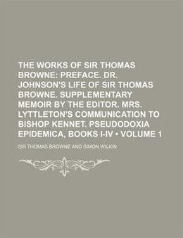 Book The Works Of Sir Thomas Browne (volume 1);  Preface. Dr. Johnson's Life Of Sir Thomas Browne… by Sir Thomas Browne