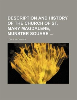 Book Description And History Of The Church Of St. Mary Magdalene, Munster Square by Tom E. Sedgwick