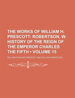 Book The Works Of William H. Prescott (volume 15); Robertson, W. History Of The Reign Of The Emperor… by William Hickling Prescott