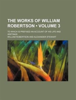 Book The Works Of William Robertson (volume 3); To Which Is Prefixed An Account Of His Life And Writings by William Robertson