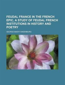 Book Feudal France In The French Epic, A Study Of Feudal French Institutions In History And Poetry by George Baer Fundenburg