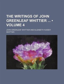 Book The Writings Of John Greenleaf Whittier (volume 4) by John Greenleaf Whittier