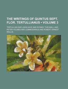 Book The Writings Of Quintus Sept. Flor. Tertullianus (volume 3) by Tertullian