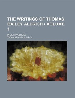 Book The Writings Of Thomas Bailey Aldrich (volume 1); In Eight Volumes by Thomas Bailey Aldrich