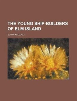 Book The young ship-builders of Elm Island by Elijah Kellogg