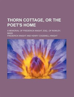Book Thorn Cottage, Or The Poet's Home; A Memorial Of Frederick Knight, Esq., Of Rowley, Mass by Frederick Knight
