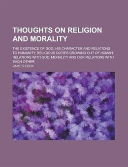 Book Thoughts on religion and morality; the existence of God, His character and relations to humanity… by James Eddy