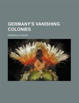 Book Germany's Vanishing Colonies by Gordon Le Sueur