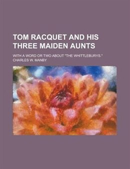 "Book Tom Racquet And His Three Maiden Aunts; With A Word Or Two About ""the Whittleburys."" by Charles W. Manby"