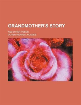 Book Grandmother's Story; And Other Poems by Oliver Wendell Holmes